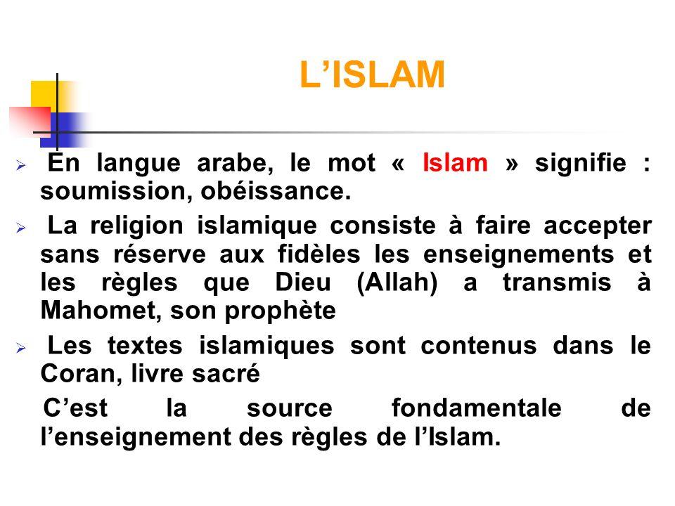 LISLAM En langue arabe, le mot « Islam » signifie : soumission, obéissance. La religion islamique consiste à faire accepter sans réserve aux fidèles l