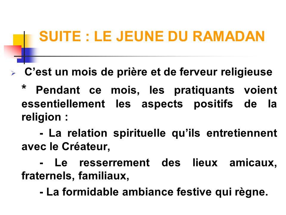 SUITE : LE JEUNE DU RAMADAN Cest un mois de prière et de ferveur religieuse * Pendant ce mois, les pratiquants voient essentiellement les aspects posi