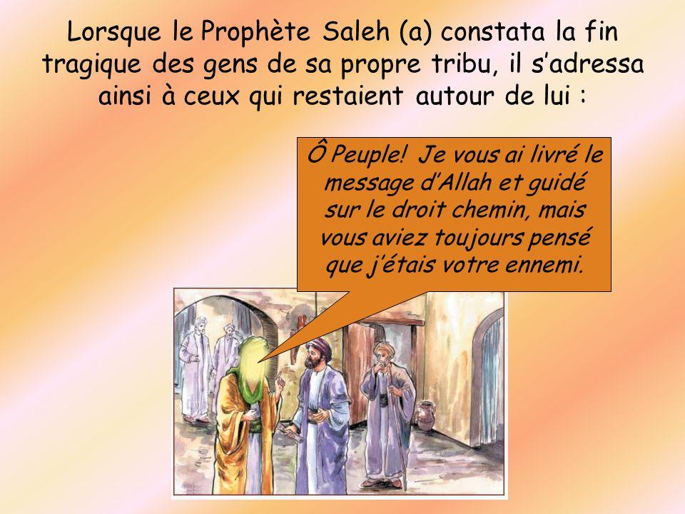 Lorsque le Prophète Saleh (a) constata la fin tragique des gens de sa propre tribu, il sadressa ainsi à ceux qui restaient autour de lui : Ô Peuple! J