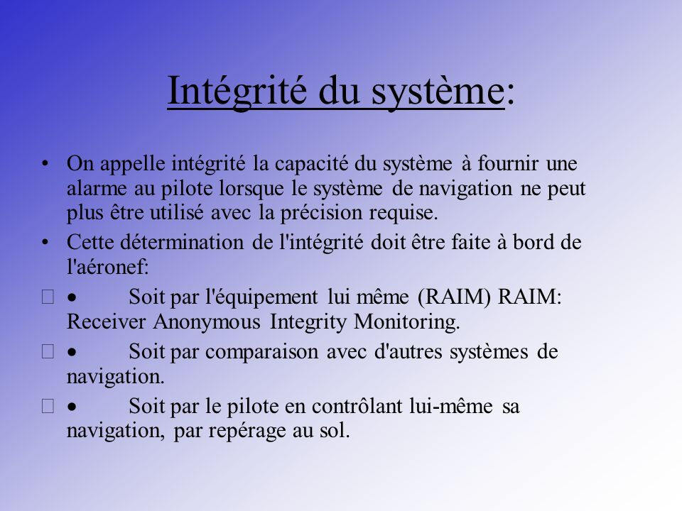 Intégrité du système: On appelle intégrité la capacité du système à fournir une alarme au pilote lorsque le système de navigation ne peut plus être ut