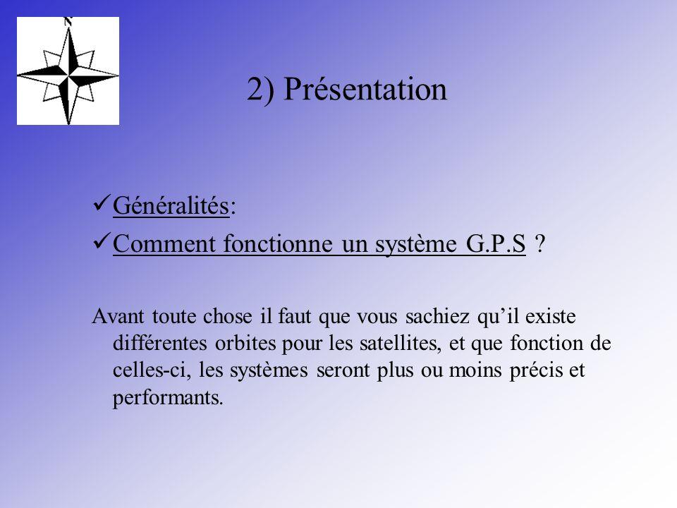 2) Présentation Généralités: Comment fonctionne un système G.P.S ? Avant toute chose il faut que vous sachiez quil existe différentes orbites pour les