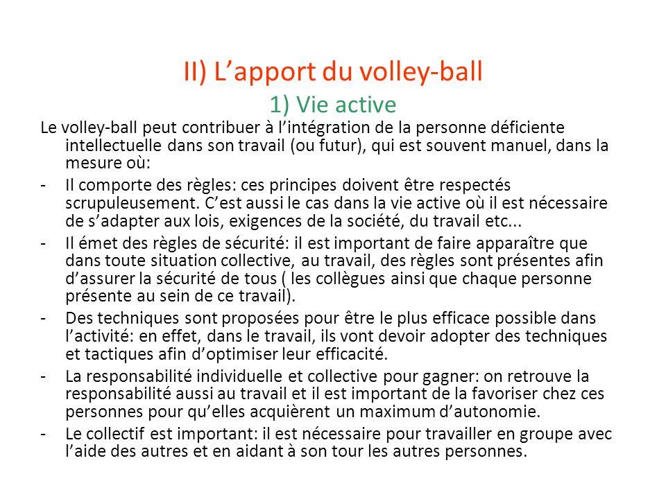 II) Lapport du volley-ball 1) Vie active Le volley-ball peut contribuer à lintégration de la personne déficiente intellectuelle dans son travail (ou f