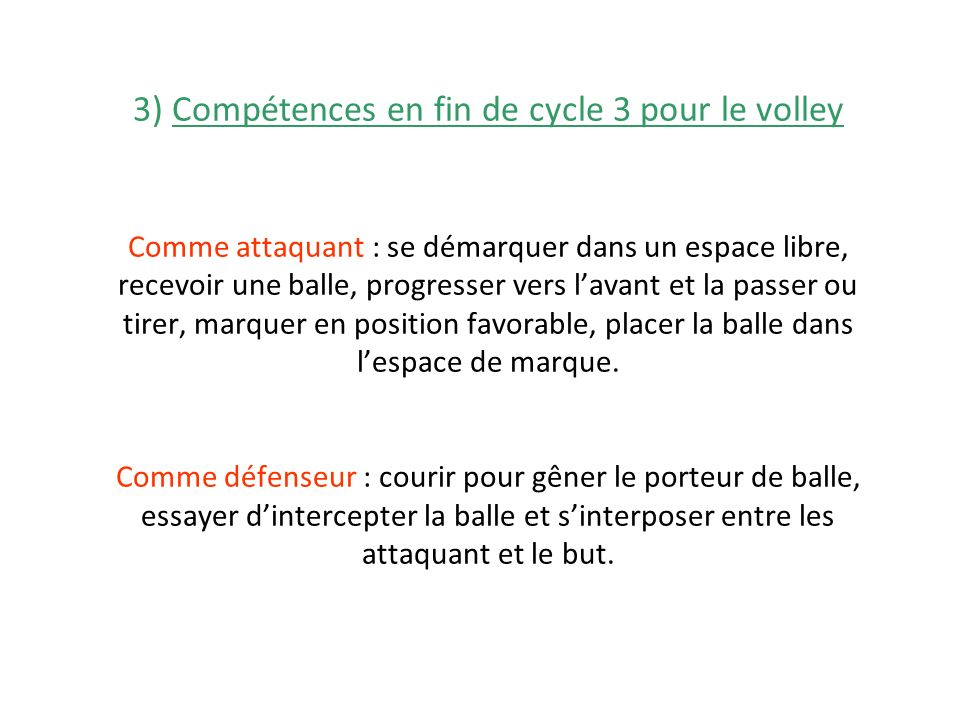 3) Compétences en fin de cycle 3 pour le volley Comme attaquant : se démarquer dans un espace libre, recevoir une balle, progresser vers lavant et la