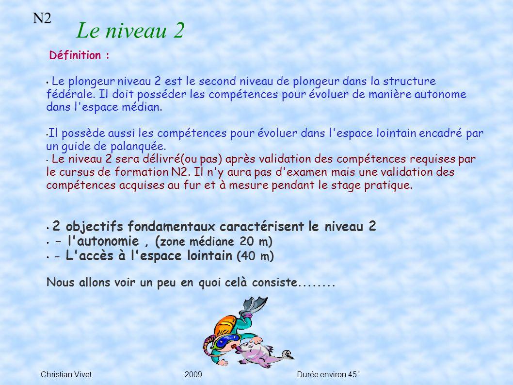 N2 Le niveau 2 Christian Vivet2009Durée environ 45 Définition : Le plongeur niveau 2 est le second niveau de plongeur dans la structure fédérale.