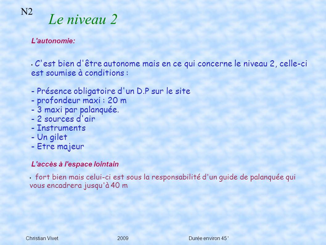 Christian Vivet 2009Durée environ 45 N2 Le niveau 2 L autonomie: C est bien d être autonome mais en ce qui concerne le niveau 2, celle-ci est soumise à conditions : - Présence obligatoire d un D.P sur le site - profondeur maxi : 20 m - 3 maxi par palanquée.