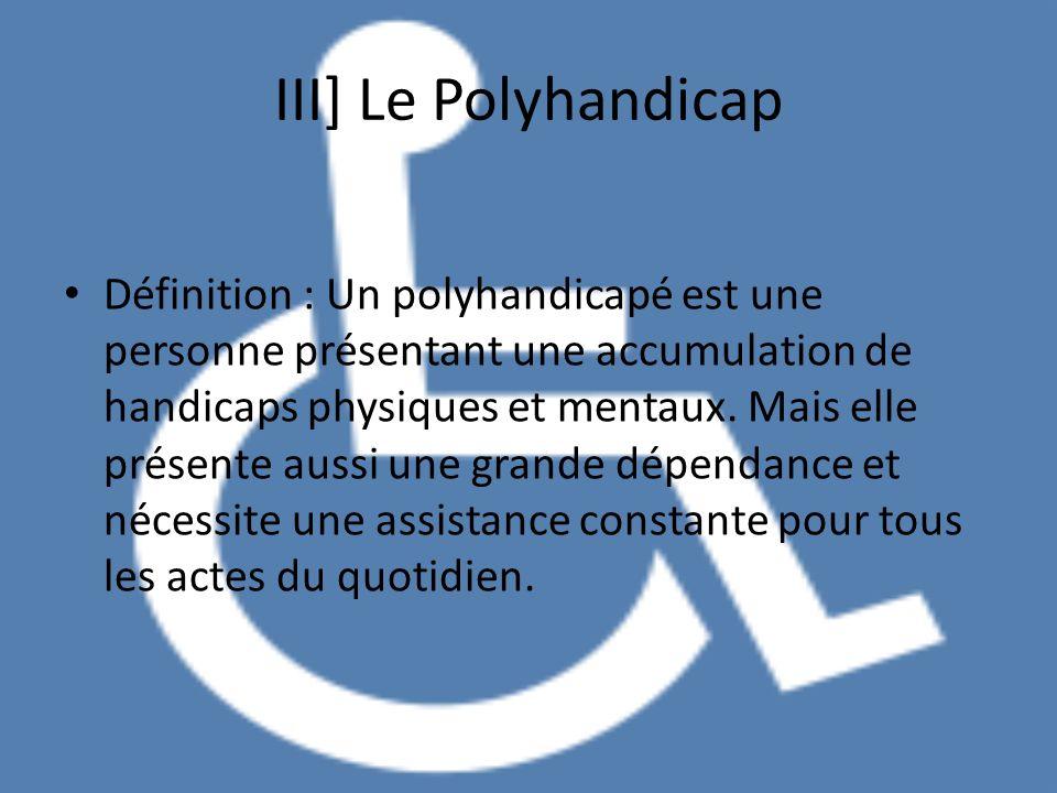 III] Le Polyhandicap Définition : Un polyhandicapé est une personne présentant une accumulation de handicaps physiques et mentaux. Mais elle présente