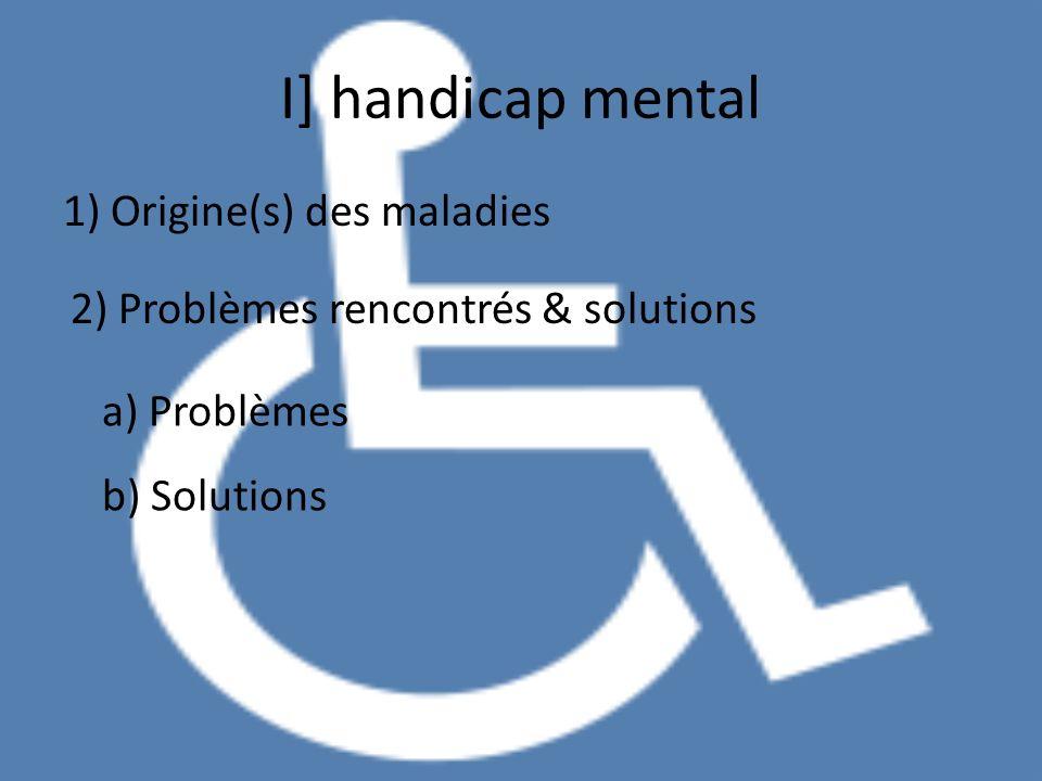 I] handicap mental 1) Origine(s) des maladies 2) Problèmes rencontrés & solutions a) Problèmes b) Solutions
