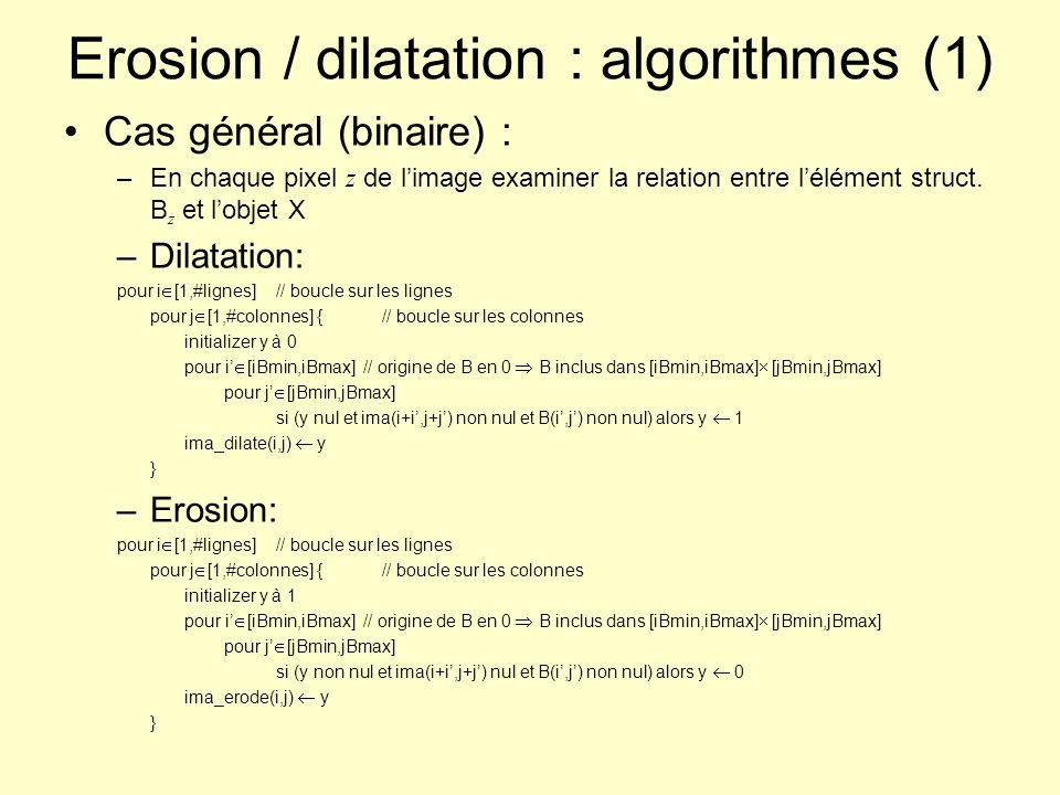 Erosion / dilatation : algorithmes (2) Exploitation de lassociativité de la dilatation / érosion –Cas dun élément B qui est le résultat de laddition de Minkovski de et avec B 1 (B à la taille élémentaire) : Itérer la dilatation (érosion) par B 1 –Cas dun élément convexe : Dilatations (érosions) successives par 2 segments Cas dun élément structurant boule : –Seuillage de la transformée en distance de limage binaire ou de son complémentaire