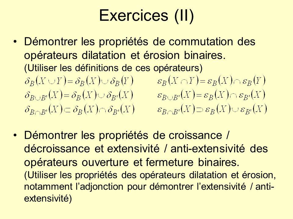 Exercices (II) Démontrer les propriétés de commutation des opérateurs dilatation et érosion binaires. (Utiliser les définitions de ces opérateurs) Dém