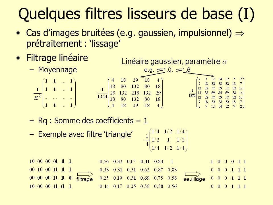 Quelques filtres lisseurs de base (I) Cas dimages bruitées (e.g. gaussien, impulsionnel) prétraitement : lissage Filtrage linéaire –Moyennage –Rq : So