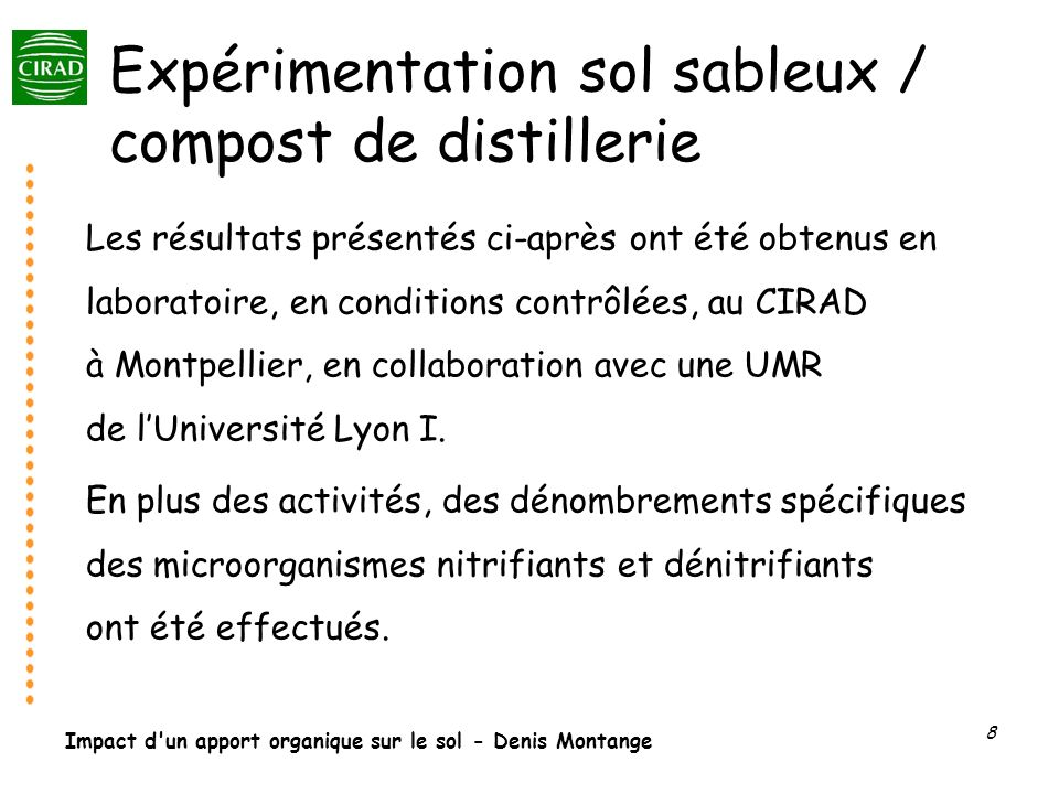 Impact d un apport organique sur le sol - Denis Montange 9 Incubations en conditions contrôlées Sol + compost (5 g.kg-1) correspond à 15 t / ha environ Sol + compost (50 g.kg-1) correspond à 150 t /ha environ Sol stérile + compost Sol + compost stérile Incubation : 28°C, aérobiose, un seul apport de MO Sol – 90 % Sable, 5,3 % Limon, 3,5 % Argile – pH eau : 7,85 – MO : 2,43 % (1,12 % C org, 0,112 % N org) Compost – 50 % MO, 29 % Corg, 2,72 % N org – C/N : 10,66 – pH eau : 8,25 – Ca : 1 203 mg kg-1, K : 19 132 mg kg-1, Zn : 3,61 mg kg-1.