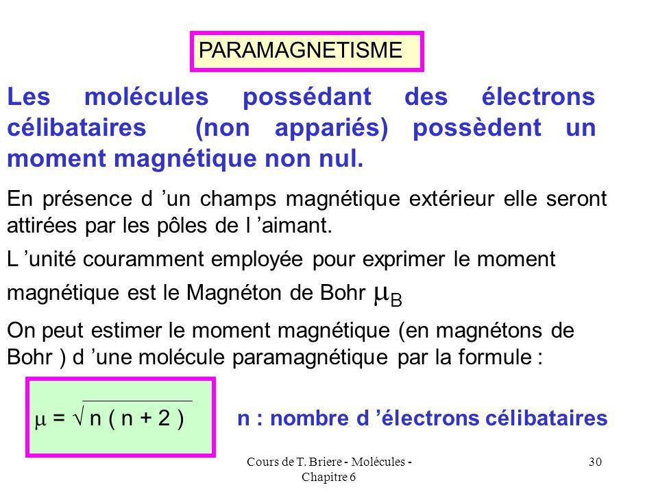 Cours de T. Briere - Molécules - Chapitre 6 29 DIAMAGNETISME et PARAMAGNETISME Les électrons se comportent comme de petits aimants et selon leur arran