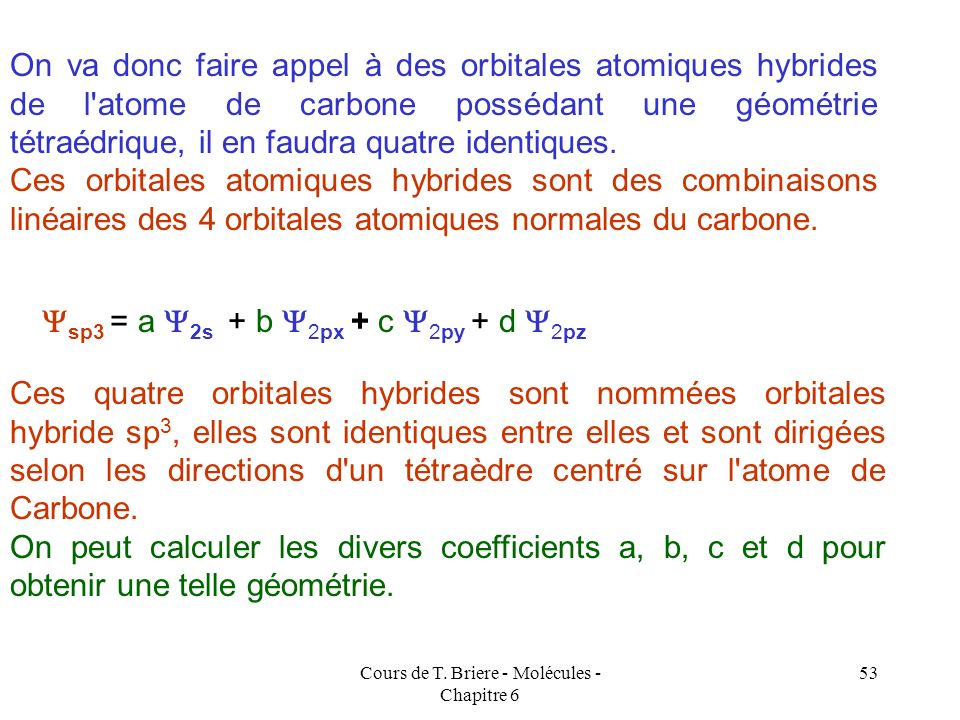Cours de T. Briere - Molécules - Chapitre 6 52 2s 2p x 2 p z 2 p y HHH H HH H H C H H H H 3 liaisons à angle droit 1 liaison non directionnelle On dev