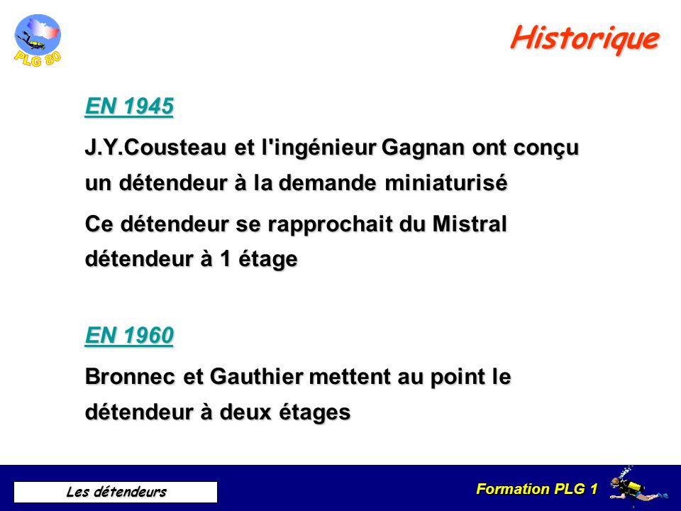 Formation PLG 1 Les détendeurs EN 1945 J.Y.Cousteau et l ingénieur Gagnan ont conçu un détendeur à la demande miniaturisé Ce détendeur se rapprochait du Mistral détendeur à 1 étage EN 1960 Bronnec et Gauthier mettent au point le détendeur à deux étages Historique