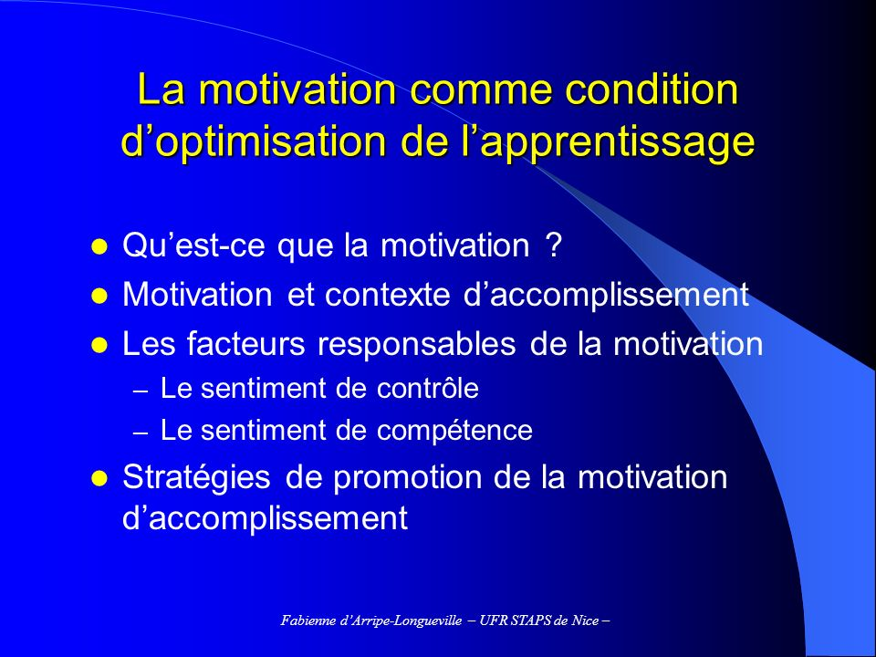 Fabienne dArripe-Longueville – UFR STAPS de Nice – La motivation comme condition doptimisation de lapprentissage Quest-ce que la motivation ? Motivati