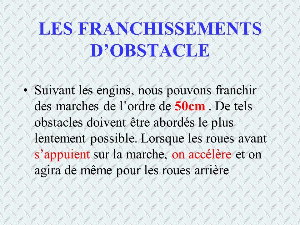 LES FRANCHISSEMENTS DOBSTACLE Suivant les engins, nous pouvons franchir des marches de lordre de 50cm. De tels obstacles doivent être abordés le plus