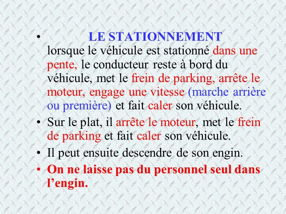 LE STATIONNEMENT lorsque le véhicule est stationné dans une pente, le conducteur reste à bord du véhicule, met le frein de parking, arrête le moteur,