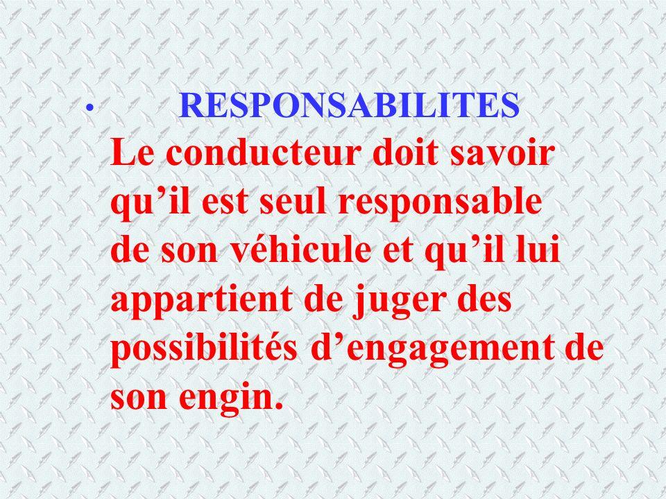RESPONSABILITES Le conducteur doit savoir quil est seul responsable de son véhicule et quil lui appartient de juger des possibilités dengagement de so