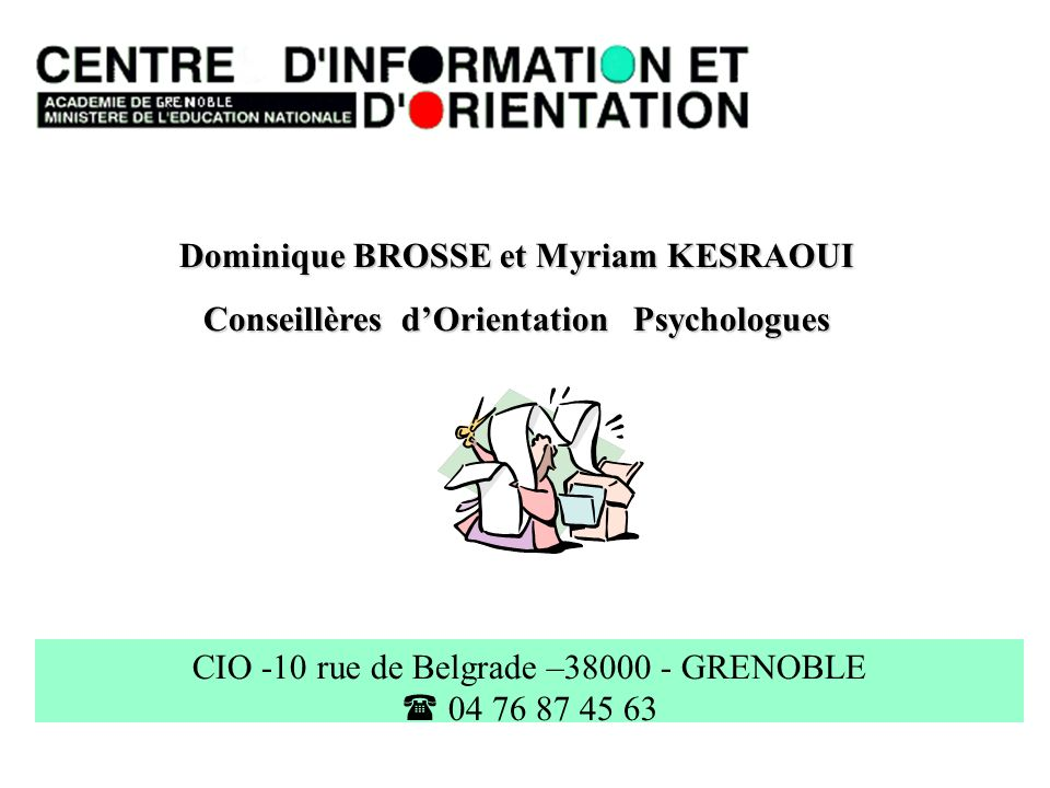 Dominique BROSSE et Myriam KESRAOUI Conseillères dOrientation Psychologues CIO -10 rue de Belgrade –38000 - GRENOBLE 04 76 87 45 63