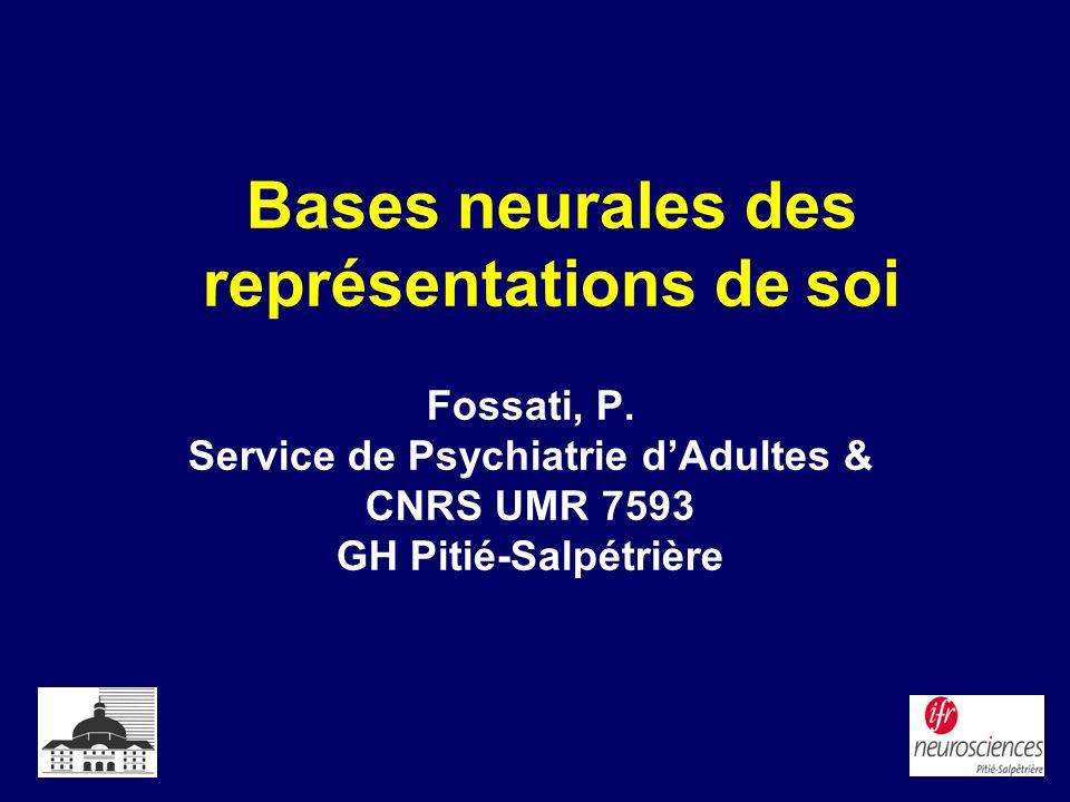 Bases neurales des représentations de soi Fossati, P. Service de Psychiatrie dAdultes & CNRS UMR 7593 GH Pitié-Salpétrière