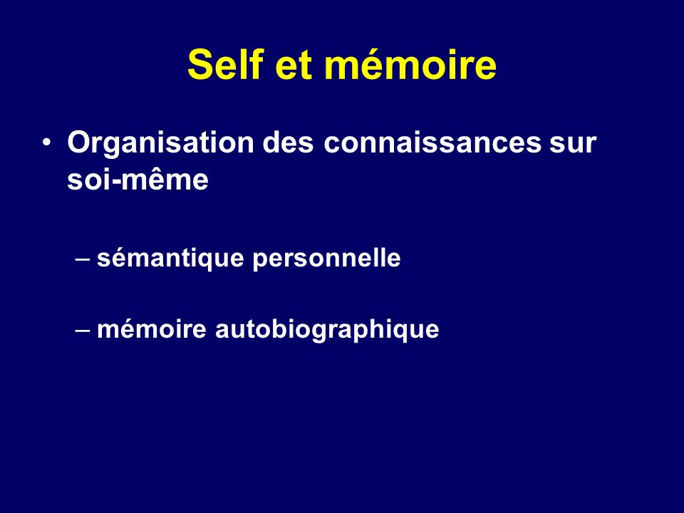 Self et mémoire (2) Paradigme de leffet de référence à soi (ERS) dans les tâches de mémoire (Rogers, 1974) –mots encodés en référence à soi (self) mieux mémorisés que lors dun encodage de nature sémantique –ERS dépend: Type dencodage type de matériel (traits vs mots) type de comparaison (autre personne ou encodage sémantique) humeur