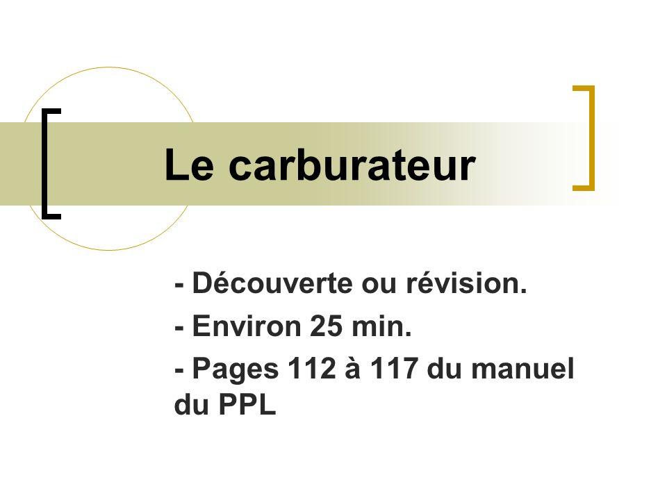 Le carburateur - Découverte ou révision. - Environ 25 min. - Pages 112 à 117 du manuel du PPL