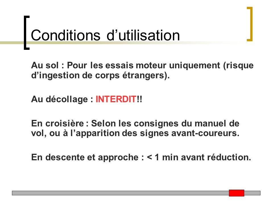 Conditions dutilisation Au sol : Pour les essais moteur uniquement (risque dingestion de corps étrangers). Au décollage : INTERDIT!! En croisière : Se