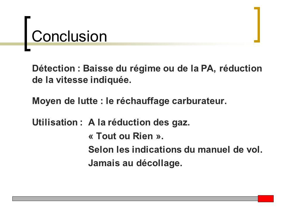 Conclusion Détection : Baisse du régime ou de la PA, réduction de la vitesse indiquée. Moyen de lutte : le réchauffage carburateur. Utilisation : A la