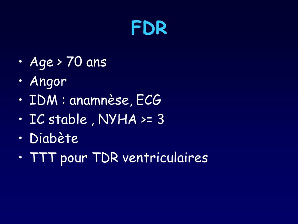 FDR Age > 70 ans Angor IDM : anamnèse, ECG IC stable, NYHA >= 3 Diabète TTT pour TDR ventriculaires