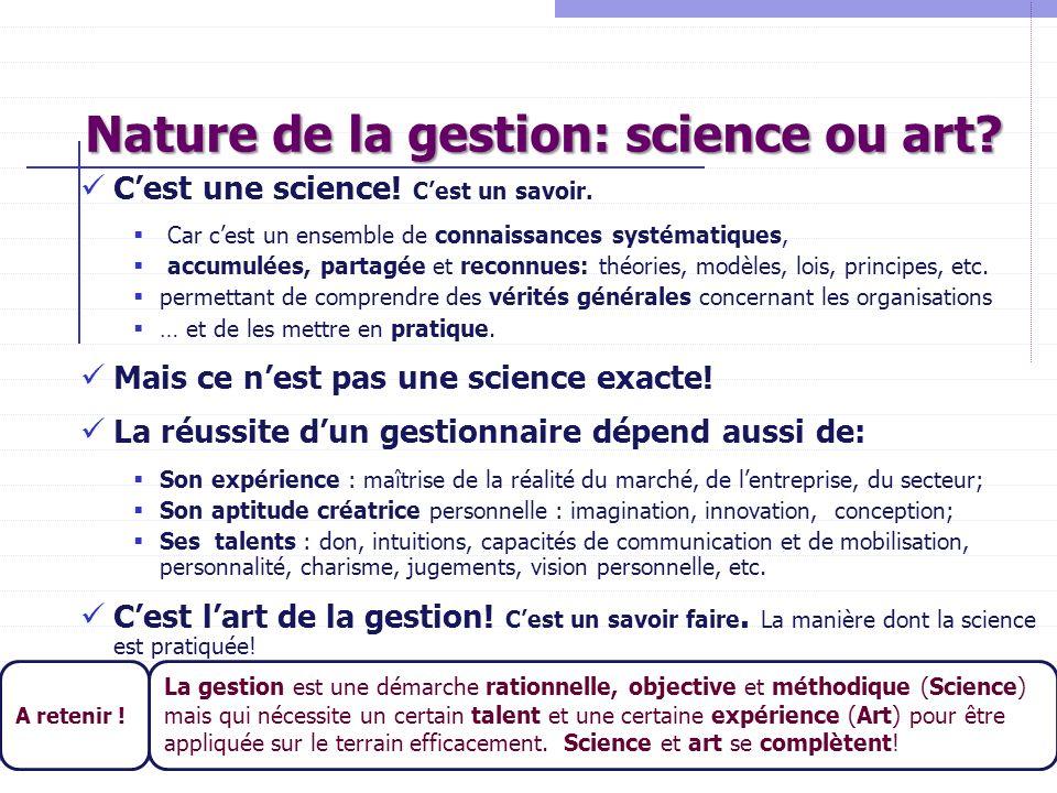 Nature de la gestion: science ou art? Cest une science! Cest un savoir. Car cest un ensemble de connaissances systématiques, accumulées, partagée et r