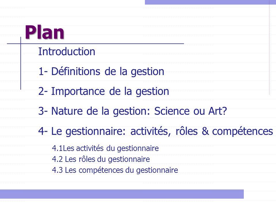 Plan Introduction 1- Définitions de la gestion 2- Importance de la gestion 3- Nature de la gestion: Science ou Art? 4- Le gestionnaire: activités, rôl