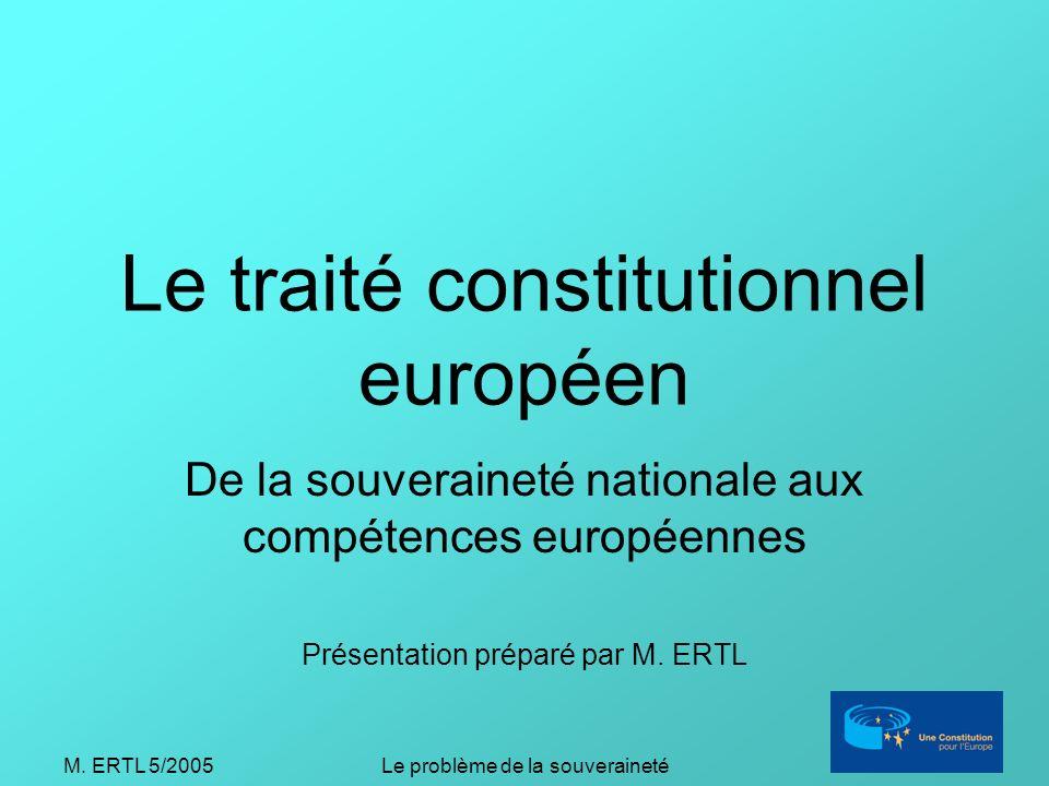 M. ERTL 5/2005Le problème de la souveraineté Le traité constitutionnel européen De la souveraineté nationale aux compétences européennes Présentation