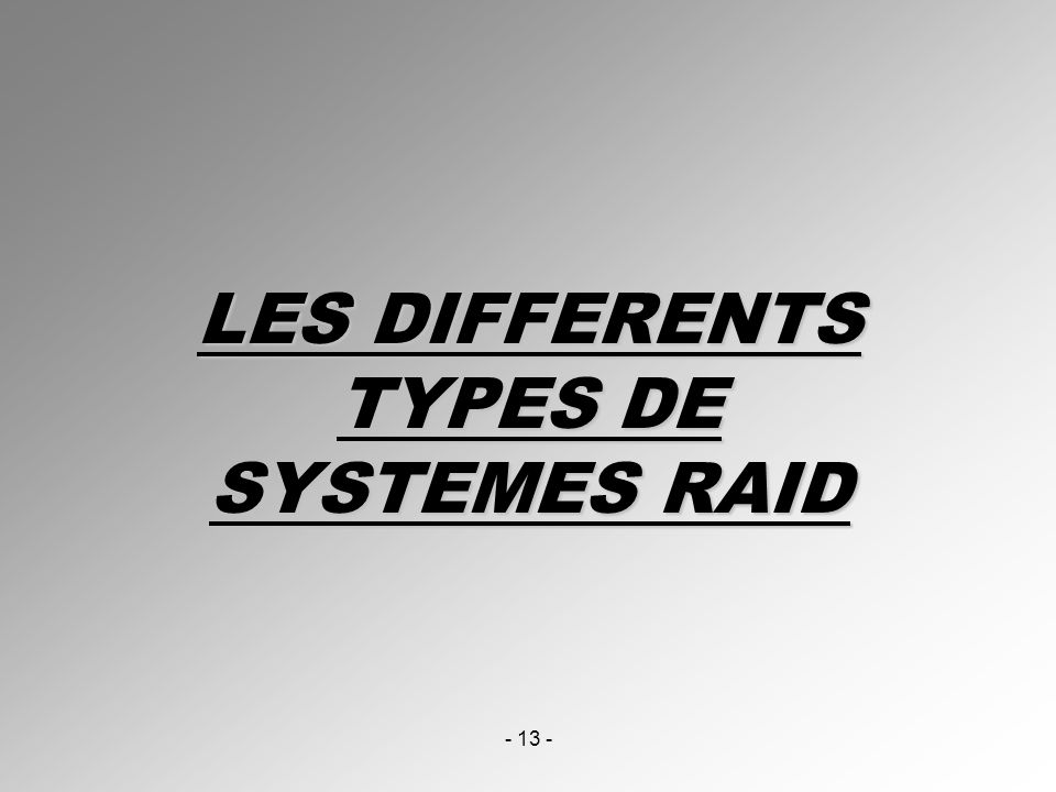 - 13 - LES DIFFERENTS TYPES DE SYSTEMES RAID