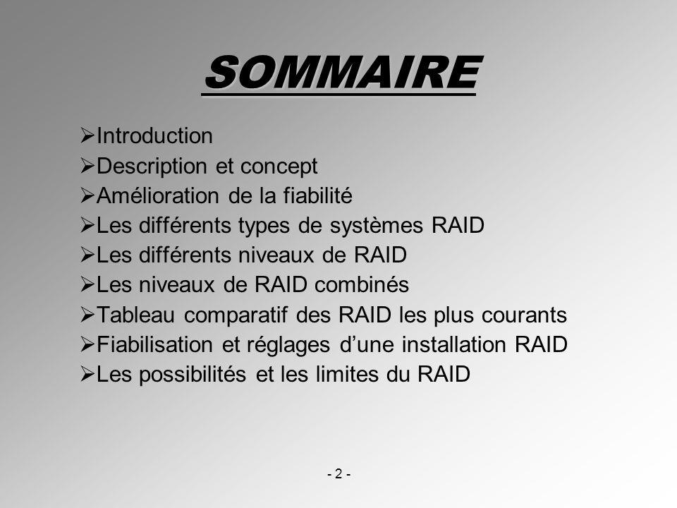 - 2 - SOMMAIRE Introduction Description et concept Amélioration de la fiabilité Les différents types de systèmes RAID Les différents niveaux de RAID L