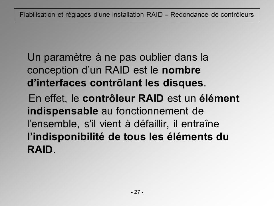 - 27 - Fiabilisation et réglages dune installation RAID – Redondance de contrôleurs Un paramètre à ne pas oublier dans la conception dun RAID est le n
