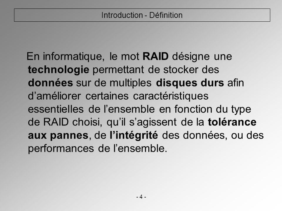 - 4 - Introduction - Définition En informatique, le mot RAID désigne une technologie permettant de stocker des données sur de multiples disques durs a