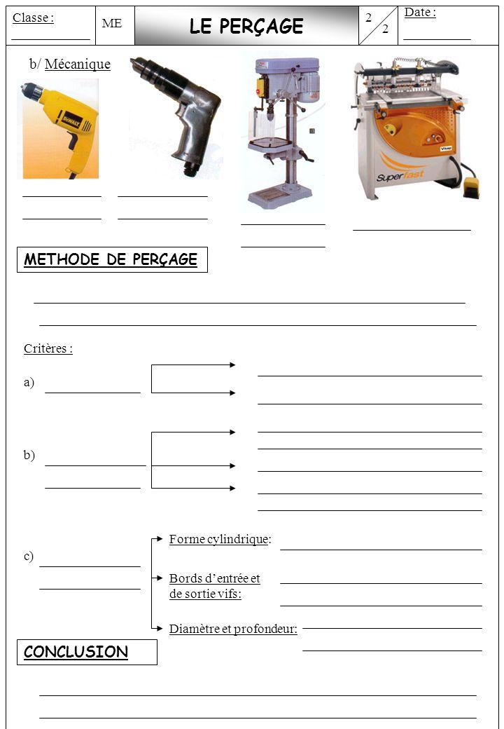 ME 2 Date : Classe : 2 LE PERÇAGE b/ Mécanique METHODE DE PERÇAGE Critères : a) b) c) Forme cylindrique: Bords dentrée et de sortie vifs: Diamètre et