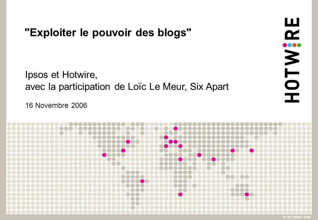Exploiter le pouvoir des blogs Ipsos et Hotwire, avec la participation de Loïc Le Meur, Six Apart 16 Novembre 2006