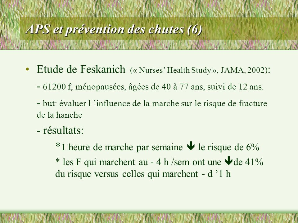 APS et prévention des chutes (6) Etude de Feskanich (« Nurses Health Study », JAMA, 2002) : - 61200 f, ménopausées, âgées de 40 à 77 ans, suivi de 12