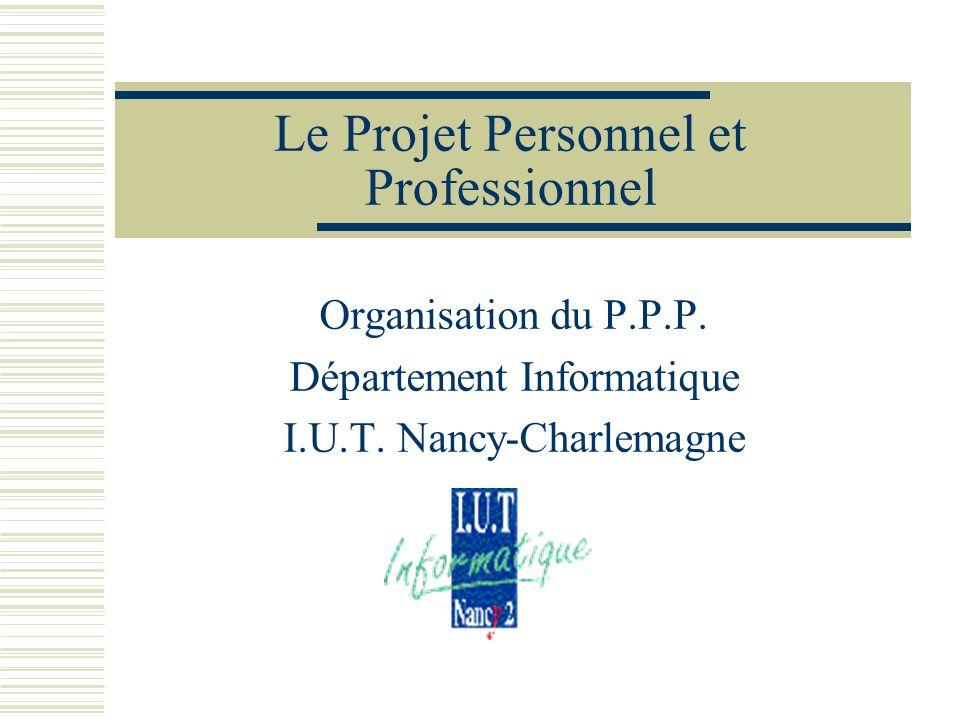 Le Projet Personnel et Professionnel Organisation du P.P.P. Département Informatique I.U.T. Nancy-Charlemagne