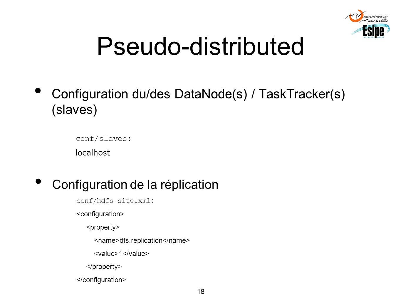 18 Pseudo-distributed Configuration du/des DataNode(s) / TaskTracker(s) (slaves) conf/slaves: localhost Configuration de la réplication conf/hdfs-site