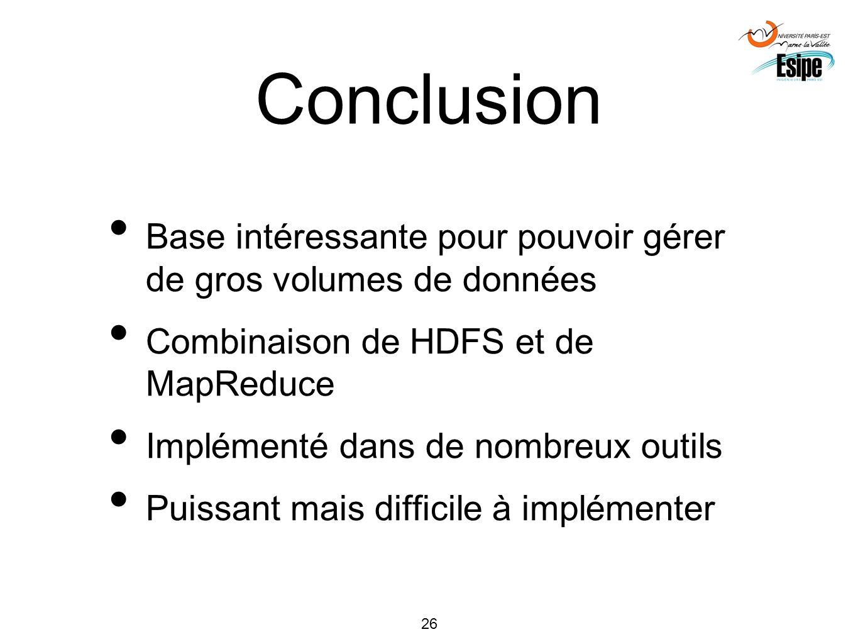 26 Conclusion Base intéressante pour pouvoir gérer de gros volumes de données Combinaison de HDFS et de MapReduce Implémenté dans de nombreux outils P