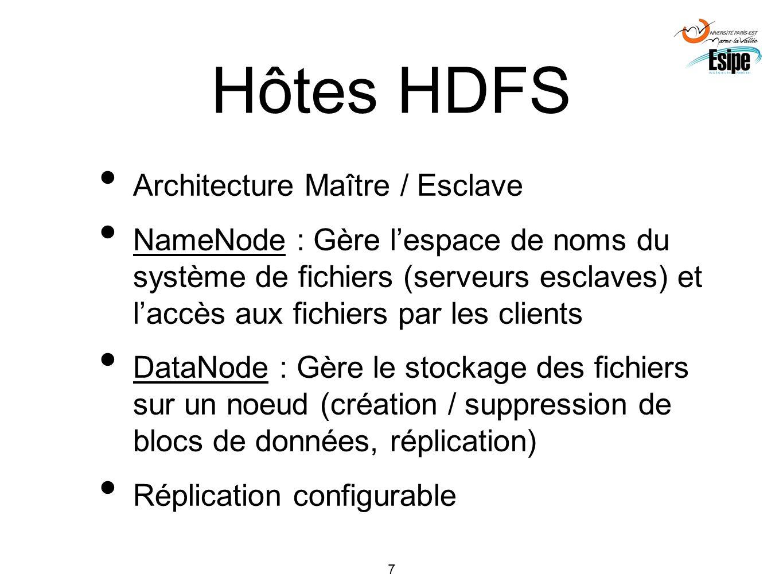 7 Hôtes HDFS Architecture Maître / Esclave NameNode : Gère lespace de noms du système de fichiers (serveurs esclaves) et laccès aux fichiers par les c