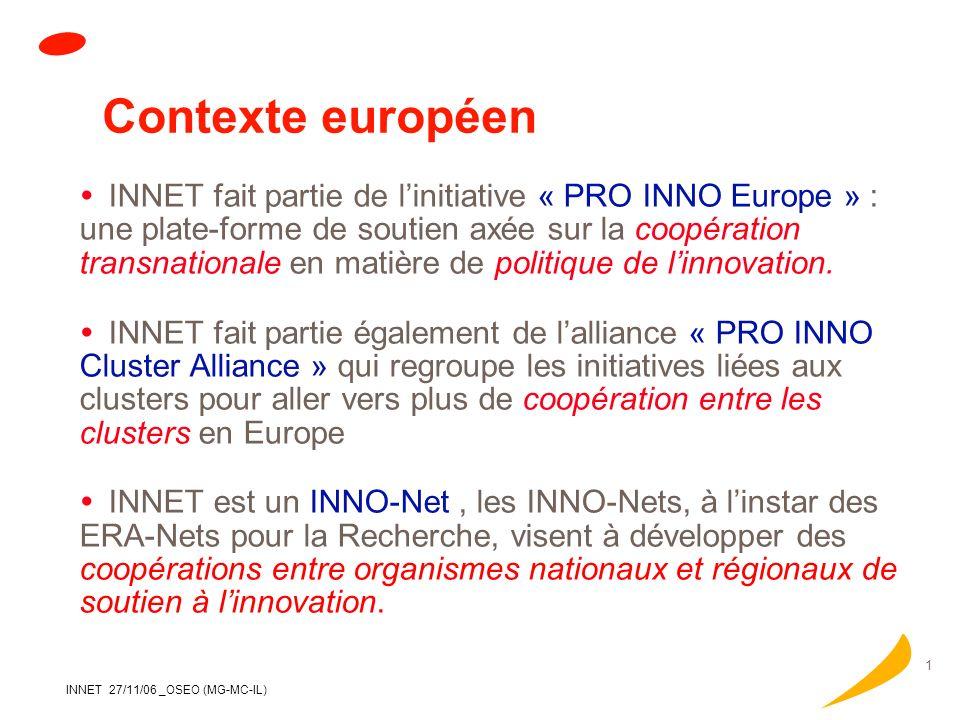 INNET 27/11/06 _OSEO (MG-MC-IL) 1 Contexte européen INNET fait partie de linitiative « PRO INNO Europe » : une plate-forme de soutien axée sur la coopération transnationale en matière de politique de linnovation.