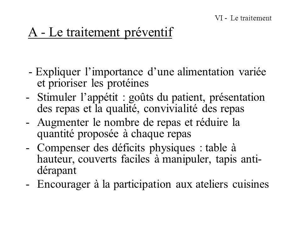 VI - Le traitement A - Le traitement préventif - Expliquer limportance dune alimentation variée et prioriser les protéines -Stimuler lappétit : goûts