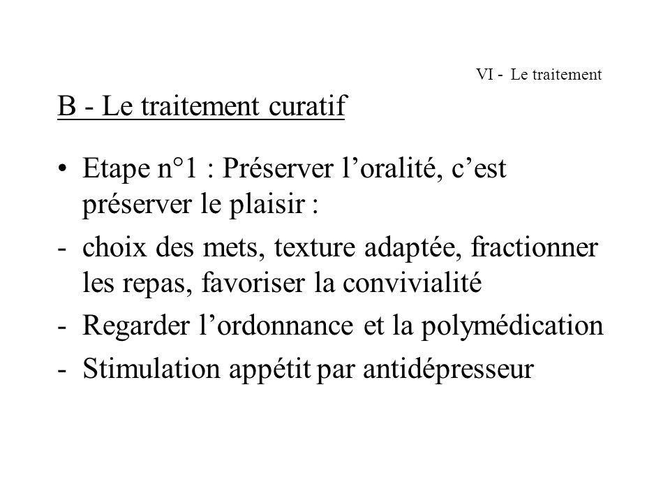 VI - Le traitement B - Le traitement curatif Etape n°1 : Préserver loralité, cest préserver le plaisir : -choix des mets, texture adaptée, fractionner