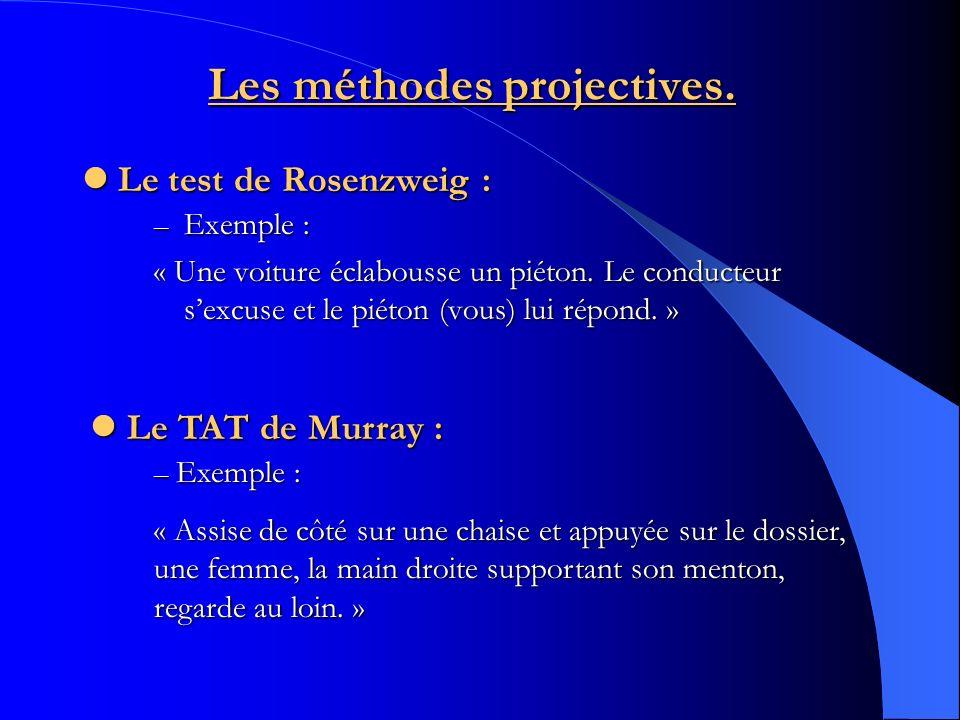 Les méthodes projectives. Le test de Rosenzweig : Le test de Rosenzweig : – Exemple : « Une voiture éclabousse un piéton. Le conducteur sexcuse et le