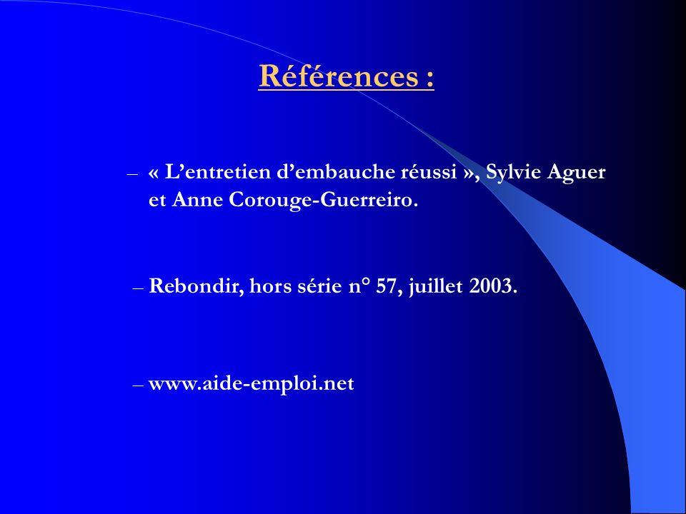 Références : – « Lentretien dembauche réussi », Sylvie Aguer et Anne Corouge-Guerreiro. – Rebondir, hors série n° 57, juillet 2003. – www.aide-emploi.