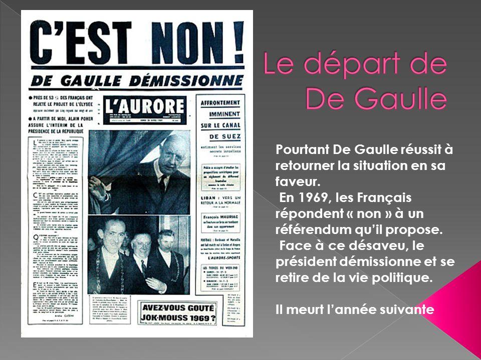 Pourtant De Gaulle réussit à retourner la situation en sa faveur. En 1969, les Français répondent « non » à un référendum quil propose. Face à ce désa