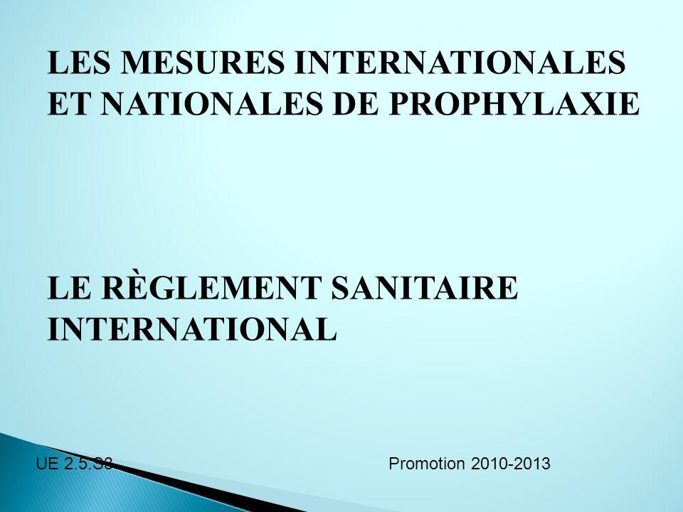 LES MESURES INTERNATIONALES ET NATIONALES DE PROPHYLAXIE LE RÈGLEMENT SANITAIRE INTERNATIONAL Promotion 2010-2013UE 2.5.S3